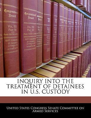 Inquiry Into the Treatment of Detainees in U.S. Custody - United States Congress Senate Committee (Creator)
