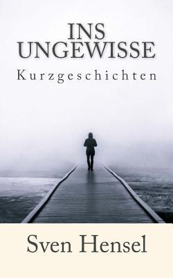 Ins Ungewisse: Kurzgeschichten - Hensel, Sven