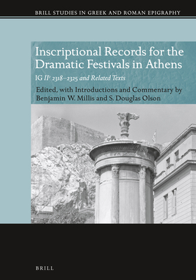Inscriptional Records for the Dramatic Festivals in Athens: Ig Ii2 2318-2325 and Related Texts - Olson, Douglas