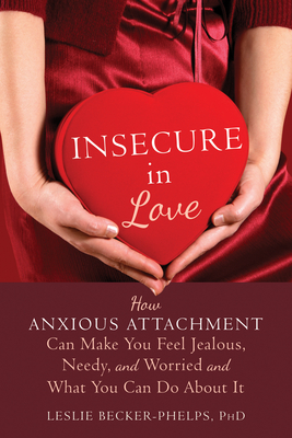 Insecure in Love: How Anxious Attachment Can Make You Feel Jealous, Needy, and Worried and What You Can Do about It - Becker-Phelps, Leslie, PhD