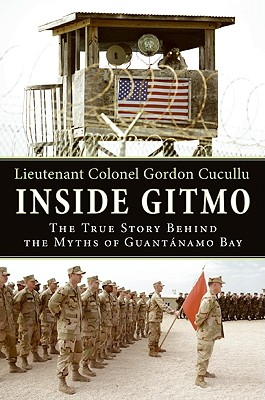 Inside Gitmo: The True Story Behind the Myths of Guantanamo Bay - Cucullu, Gordon