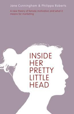 Inside Her Pretty Little Head: A New Theory of Female Motivation and What it Means for Marketing - Cunningham, Jane, and Roberts, Philippa