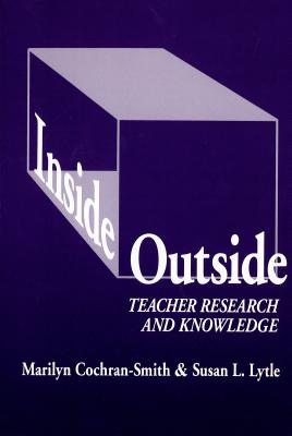 Inside/Outside: Teacher Research and Knowledge - Cochran-Smith, Marilyn, and Lytle, Susan L, and Genishi, Celia (Editor)