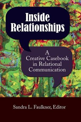 Inside Relationships: A Creative Casebook in Relational Communication - Faulkner, Sandra L (Editor)