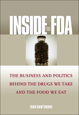Inside the FDA: The Business and Politics Behind the Drugs We Take and the Food We Eat - Hawthorne, Fran
