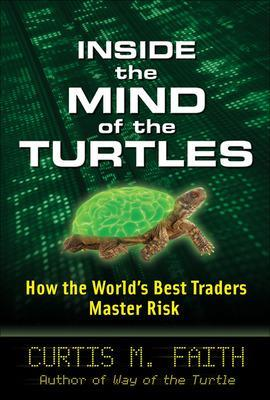 Inside the Mind of the Turtles: How the World's Best Traders Master Risk - Faith, Curtis