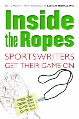 Inside the Ropes: Sportswriters Get Their Game on - Jack, Zachary Michael (Editor)
