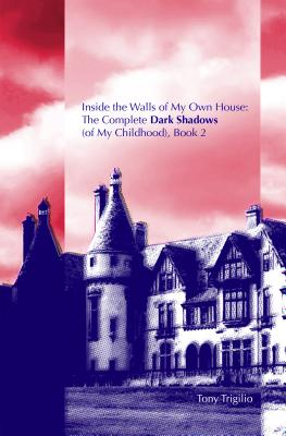 Inside the Walls of My Own House: The Complete Dark Shadows (of My Childhood) Book 2 - Trigilio, Tony
