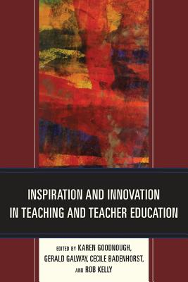 Inspiration and Innovation in Teaching and Teacher Education - Goodnough, Karen (Editor), and Galway, Gerald (Editor), and Badenhorst, Cecile (Editor)
