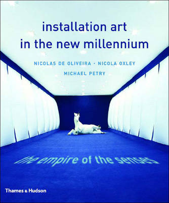 Installation Art in the New Millennium: The Empire of the Senses - Oliveira, Nicolas, and Oxley, Nicola, and Petry, Michael
