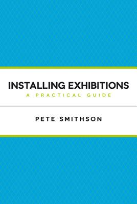 Installing Exhibitions: A Practical Guide - Smithson, Pete