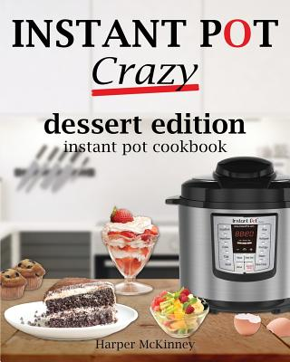 Instant Pot Crazy: Dessert Edition Instant Pot Cookbook - McKinney, Harper