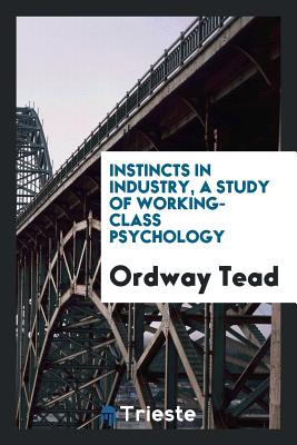 Instincts in Industry, a Study of Working-Class Psychology - Tead, Ordway