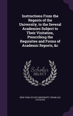 Instructions from the Regents of the University, to the Several Academies Subject to Their Visitation, Prescribing the Requisites and Forms of Academic Reports, &C - New York (State) University [From Old C (Creator)