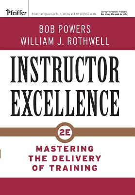 Instructor Excellence: Mastering the Delivery of Training - Powers, Bob, and Rothwell, William J