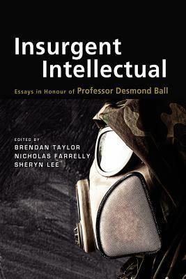 Insurgent Intellectual: Essays in Honour of Professor Desmond Ball - Taylor, Brendan (Editor), and Farrelly, Nicholas (Editor), and Lee, Sheryn (Editor)
