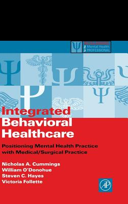 Integrated Behavioral Healthcare: Positioning Mental Health Practice with Medical/Surgical Practice - Cummings, Nicholas a, and Follette, Victoria, and Hayes, Steven C, PhD