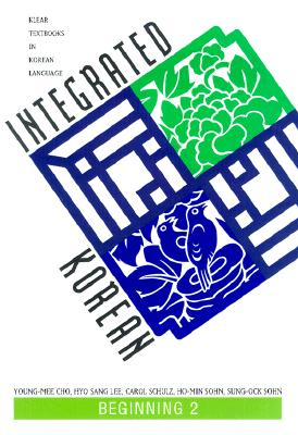 Integrated Korean: Beginning 2 - Cho, Young-Mee, and Lee, Hyo Sang, and Schulz, Carol