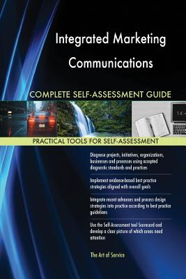 Integrated Marketing Communications Complete Self-Assessment Guide - Blokdyk, Gerardus