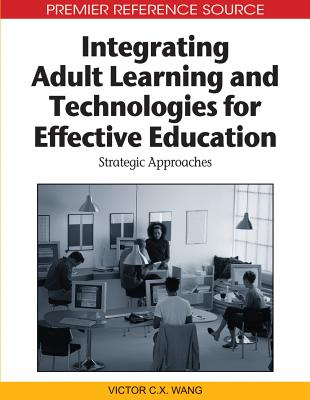 Integrating Adult Learning and Technologies for Effective Education: Strategic Approaches - Wang, Victor C X