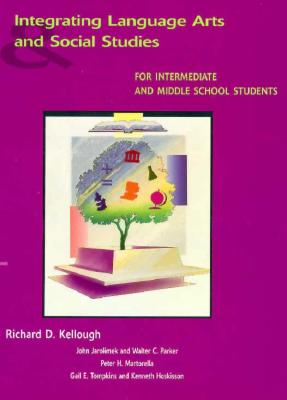 Integrating Language Arts and Social Studies for Intermediate and Middle School Students - Kellough, Richard D