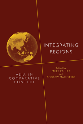 Integrating Regions: Asia in Comparative Context - Kahler, Miles, Professor (Editor), and Macintyre, Andrew (Editor)