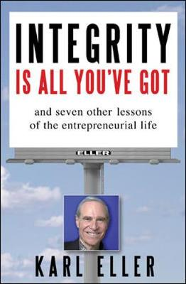 Integrity Is All You've Got: And Seven Other Lessons of the Entrepreneurial Life - Eller, Karl, and Eller Karl