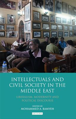 Intellectuals and Civil Society in the Middle East: Liberalism, Modernity and Political Discourse - Bamyeh, Mohammed A a (Editor)