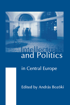 Intellectuals & Politics in Central Europe - Bozoki, Andras, Professor (Contributions by), and Borocz, Jozsef (Contributions by), and Dimitrijevic, Nenad (Contributions by)