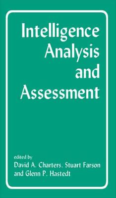 Intelligence Analysis and Assessment - Charters, David A (Editor), and Farson, A Stuart (Editor), and Hastedt, Glenn P (Editor)