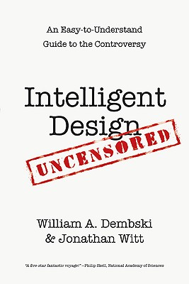 Intelligent Design Uncensored: An Easy-To-Understand Guide to the Controversy - Dembski, William A, and Witt, Jonathan