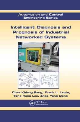 Intelligent Diagnosis and Prognosis of Industrial Networked Systems - Pang, Chee Khiang, and Lewis, Frank L., and Lee, Tong Heng