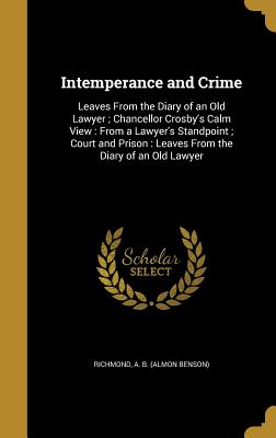 Intemperance and Crime: Leaves from the Diary of an Old Lawyer; Chancellor Crosby's Calm View: From a Lawyer's Standpoint; Court and Prison: Leaves from the Diary of an Old Lawyer - Richmond, A B (Almon Benson) (Creator)