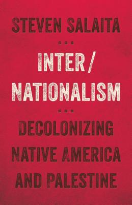 Inter/Nationalism: Decolonizing Native America and Palestine - Salaita, Steven