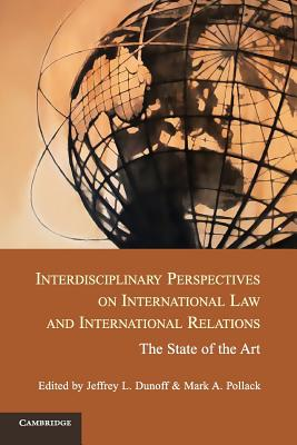 Interdisciplinary Perspectives on International Law and International Relations: The State of the Art - Dunoff, Jeffrey L. (Editor), and Pollack, Mark A. (Editor)