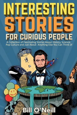 Interesting Stories For Curious People: A Collection of Fascinating Stories About History, Science, Pop Culture and Just About Anything Else You Can Think of - O'Neill, Bill