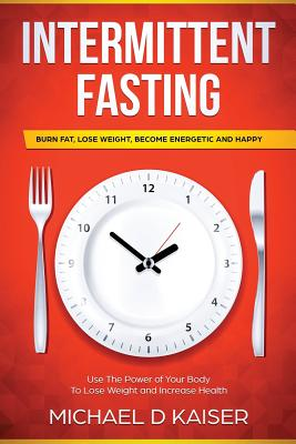 Intermittent Fasting: Burn Fat, Lose Weight, Become Energetic and Happy - Use the Power of Your Body to Lose Weight and Increase Health - Kaiser, Michael
