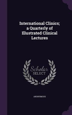 International Clinics; A Quarterly of Illustrated Clinical Lectures - Anonymous