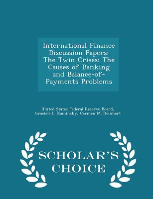 International Finance Discussion Papers: The Twin Crises: The Causes of Banking and Balance-Of-Payments Problems - Scholar's Choice Edition - United States Federal Reserve Board (Creator), and Kaminsky, Graciela L, and Reinhart, Carmen M