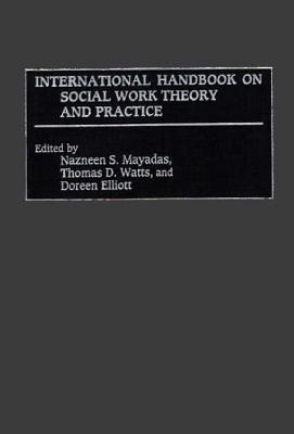 International Handbook on Social Work Theory and Practice - Mayadas, Nazneen S (Editor), and Elliott, Doreen (Editor), and Watts, Thomas D (Editor)