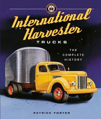 International Harvester Trucks: The Complete History - Foster, Patrick R