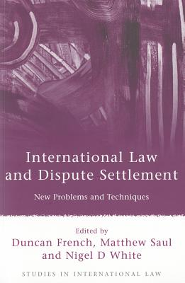 International Law and Dispute Settlement: New Problems and Techniques - French, Duncan (Editor), and Saul, Matthew (Editor), and White, Nigel D., Professor (Editor)