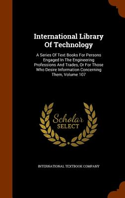 International Library of Technology: A Series of Text Books for Persons Engaged in the Engineering Professions and Trades, or for Those Who Desire Information Concerning Them, Volume 107 - Company, International Textbook