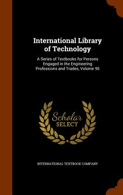 International Library of Technology: A Series of Textbooks for Persons Engaged in the Engineering Professions and Trades, Volume 95 - International Textbook Company (Creator)