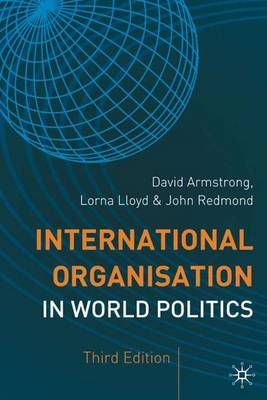 International Organisation in World Politics: 3rd Edition - Armstrong, David E, and Lloyd, Lorna, and Redmond, John