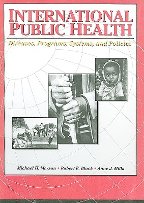 International Public Health: Diseases, Programs, Systems, and Policies - Merson, Michael H, M.D. (Editor), and Black, Robert E, Professor (Editor), and Mills, Anne J (Editor)