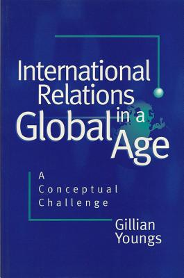 International Relations in a Global Age: A Conceptual Challenge - Youngs, Gillian
