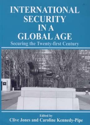 International Security in a Global Age: Securing the Twenty-First Century - Jones, Clive (Editor), and Kennedy-Pipe, Caroline (Editor)