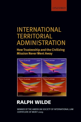 International Territorial Administration: How Trusteeship and the Civilizing Mission Never Went Away - Wilde, Ralph