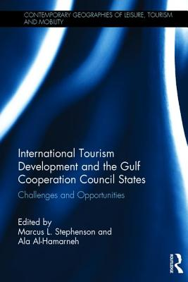 International Tourism Development and the Gulf Cooperation Council States: Challenges and Opportunities - Al-Hamarneh, Ala (Editor), and Stephenson, Marcus L. (Editor)